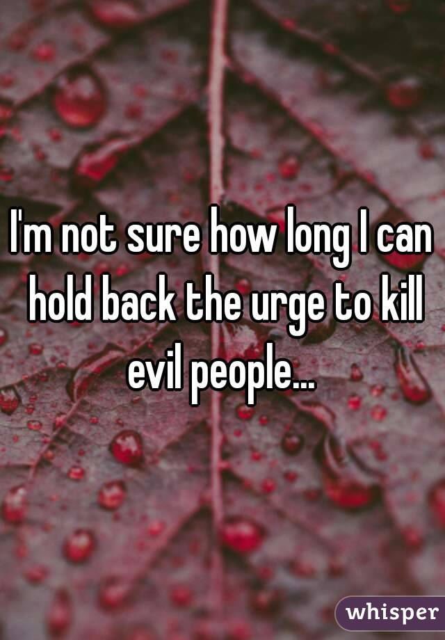I'm not sure how long I can hold back the urge to kill evil people...