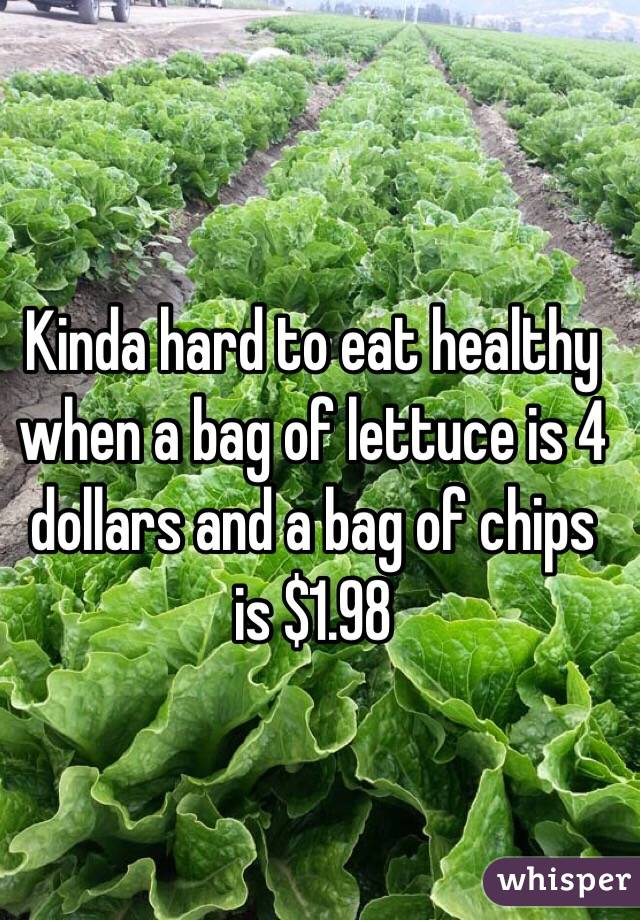 Kinda hard to eat healthy when a bag of lettuce is 4 dollars and a bag of chips is $1.98