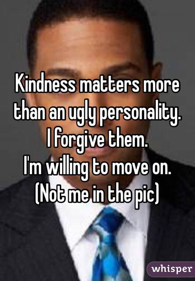 Kindness matters more than an ugly personality. I forgive them. I'm willing to move on. (Not me in the pic)