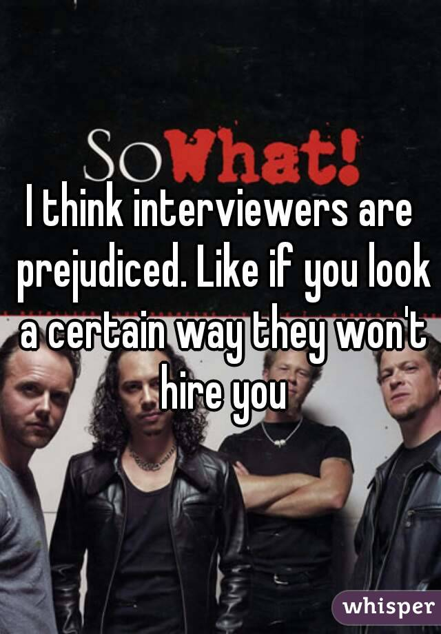 I think interviewers are prejudiced. Like if you look a certain way they won't hire you