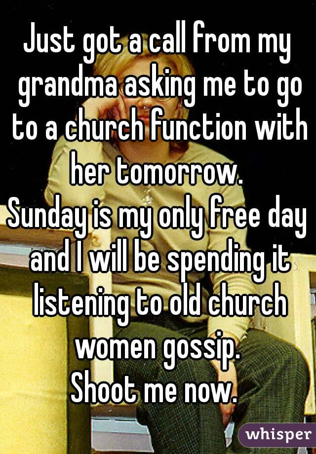 Just got a call from my grandma asking me to go to a church function with her tomorrow.  Sunday is my only free day and I will be spending it listening to old church women gossip.  Shoot me now.