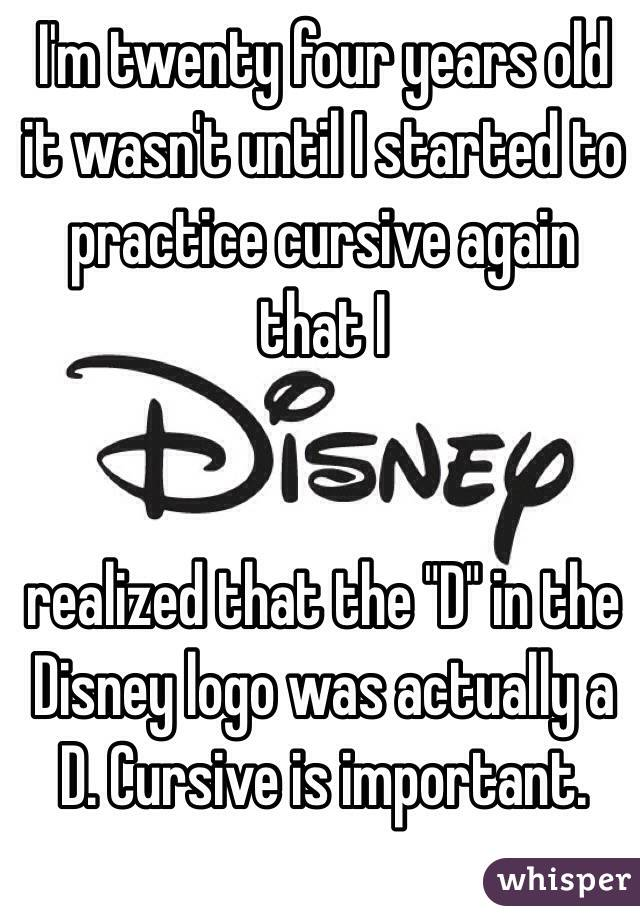 """I'm twenty four years old it wasn't until I started to practice cursive again that I    realized that the """"D"""" in the Disney logo was actually a D. Cursive is important."""