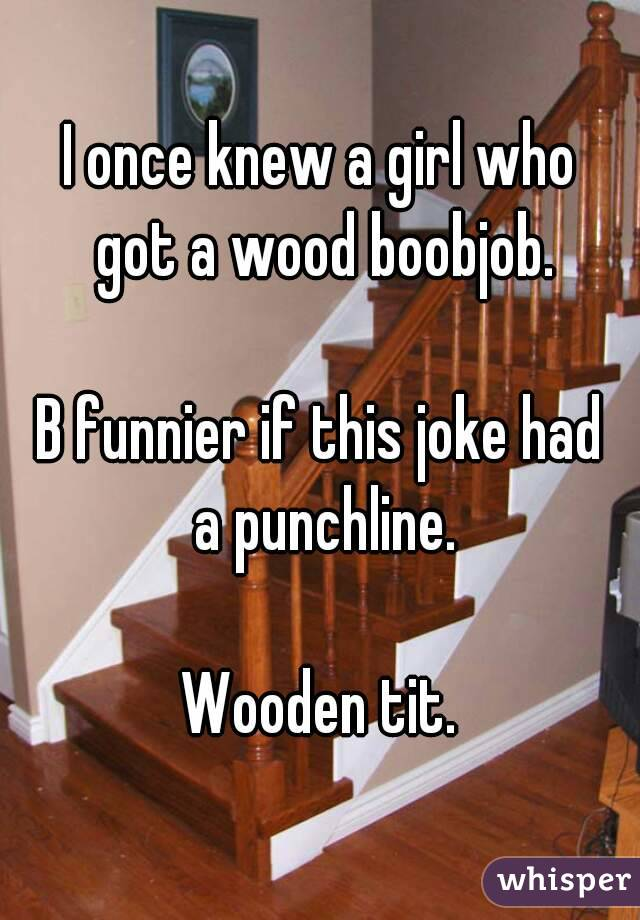 I once knew a girl who got a wood boobjob.  B funnier if this joke had a punchline.  Wooden tit.