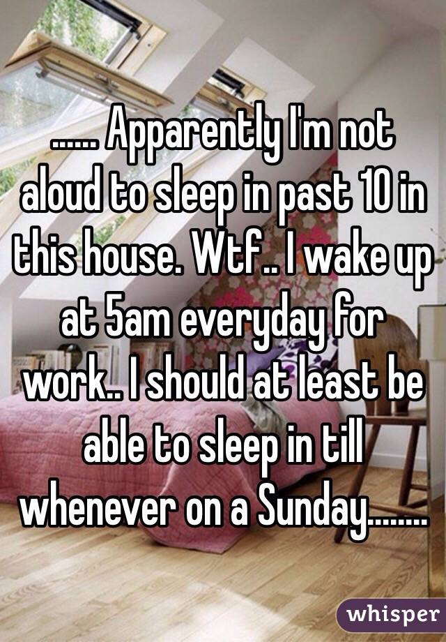 ...... Apparently I'm not aloud to sleep in past 10 in this house. Wtf.. I wake up at 5am everyday for work.. I should at least be able to sleep in till whenever on a Sunday........