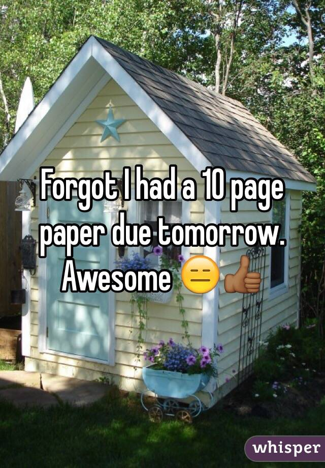 Forgot I had a 10 page paper due tomorrow. Awesome 😑👍🏾