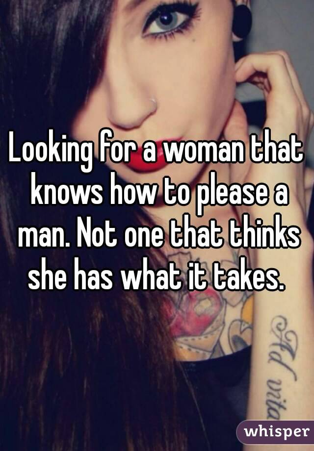 Looking for a woman that knows how to please a man. Not one that thinks she has what it takes.
