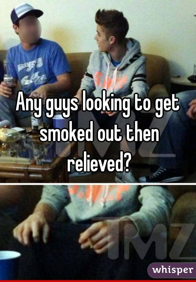 Any guys looking to get smoked out then relieved?