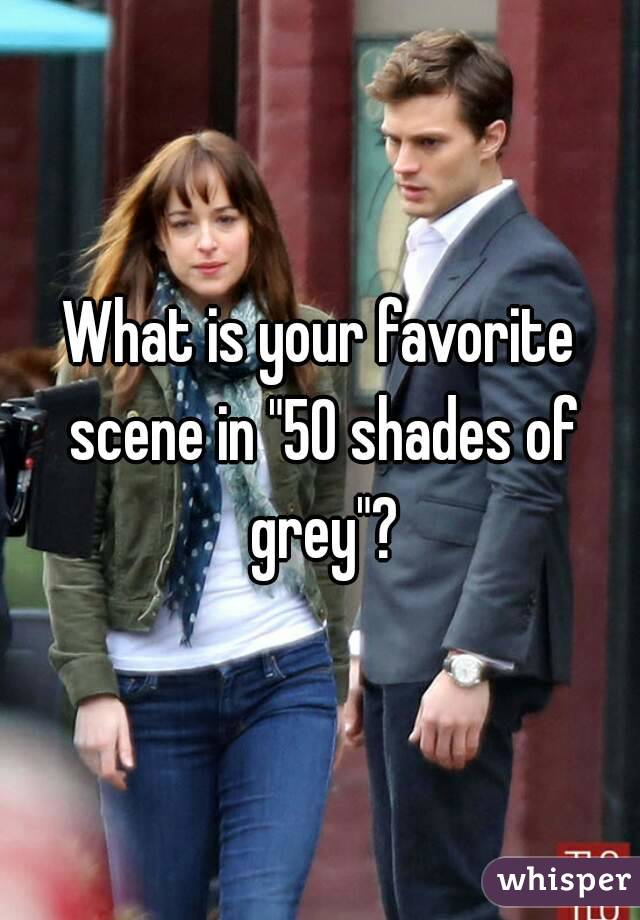 "What is your favorite scene in ""50 shades of grey""?"