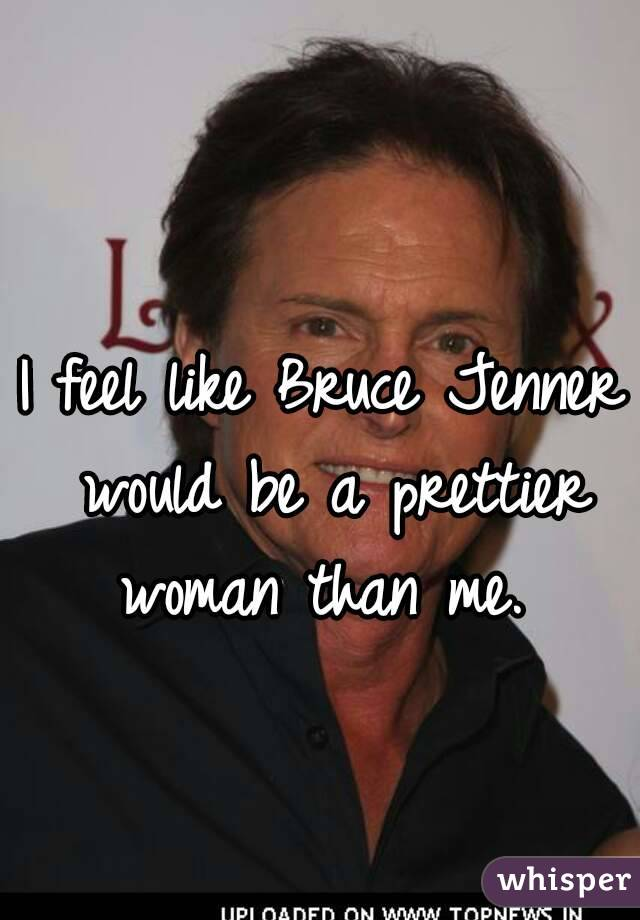 I feel like Bruce Jenner would be a prettier woman than me.