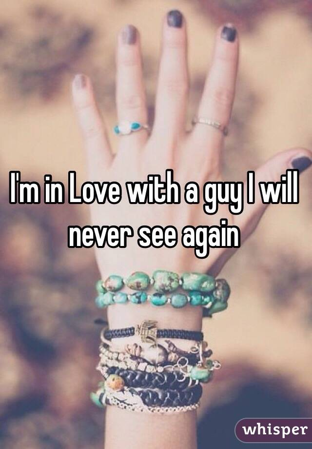 I'm in Love with a guy I will never see again