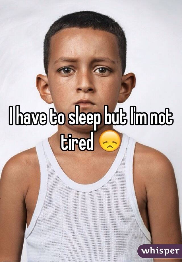 I have to sleep but I'm not tired 😞