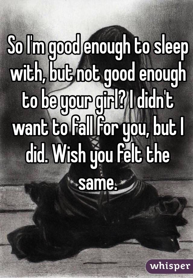 So I'm good enough to sleep with, but not good enough to be your girl? I didn't want to fall for you, but I did. Wish you felt the same.