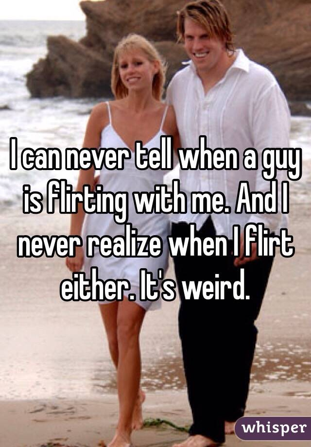 I can never tell when a guy is flirting with me. And I never realize when I flirt either. It's weird.