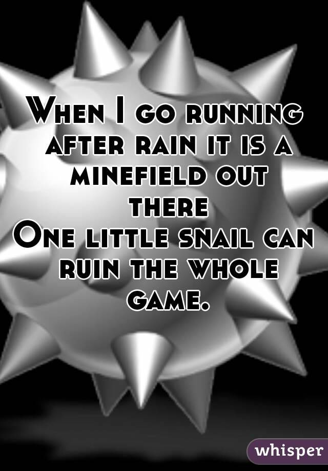When I go running after rain it is a minefield out there One little snail can ruin the whole game.