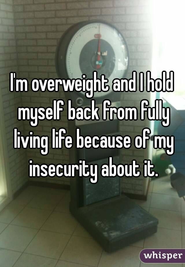 I'm overweight and I hold myself back from fully living life because of my insecurity about it.