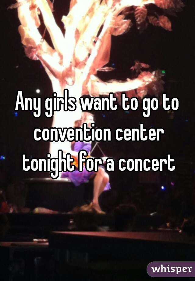 Any girls want to go to convention center tonight for a concert