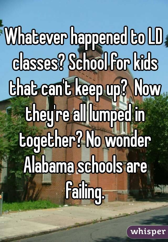 Whatever happened to LD classes? School for kids that can't keep up?  Now they're all lumped in together? No wonder Alabama schools are failing.