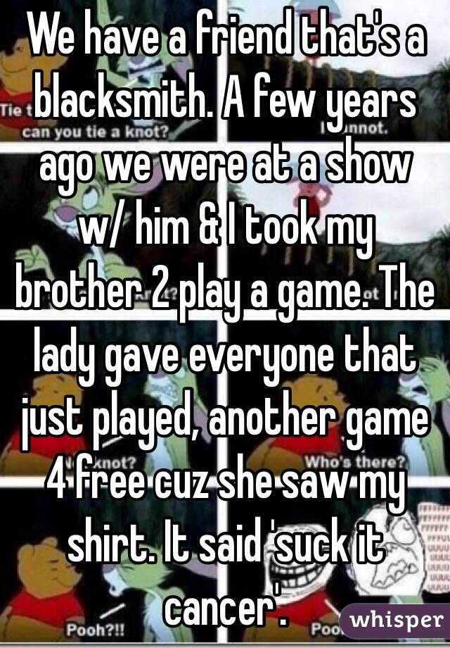 We have a friend that's a blacksmith. A few years ago we were at a show w/ him & I took my brother 2 play a game. The lady gave everyone that just played, another game 4 free cuz she saw my shirt. It said 'suck it cancer'.