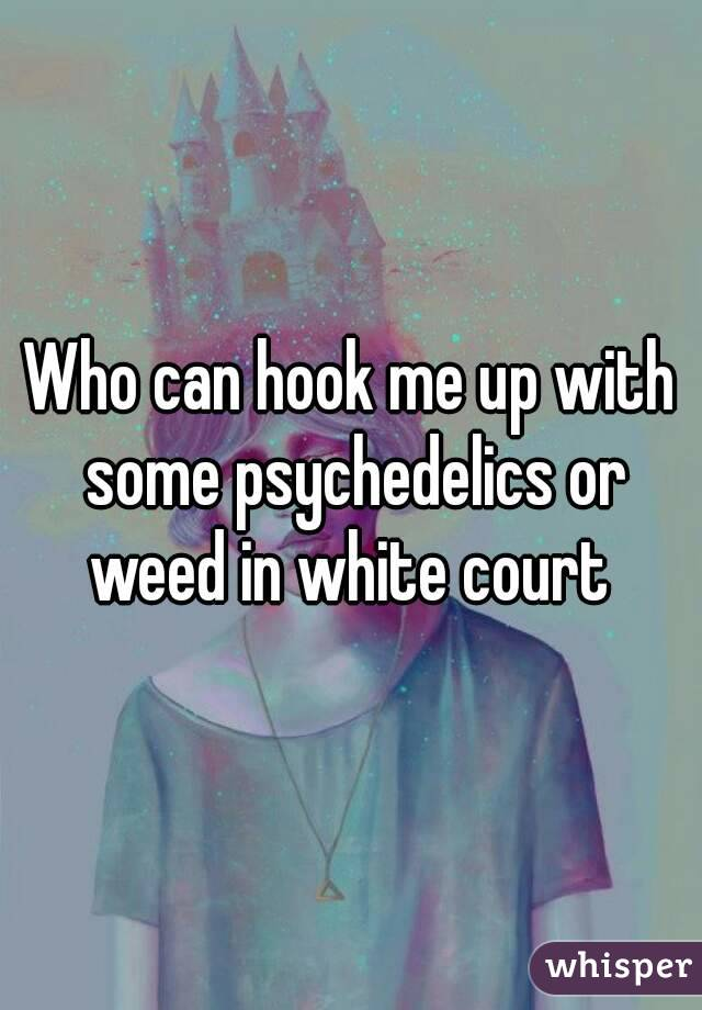 Who can hook me up with some psychedelics or weed in white court
