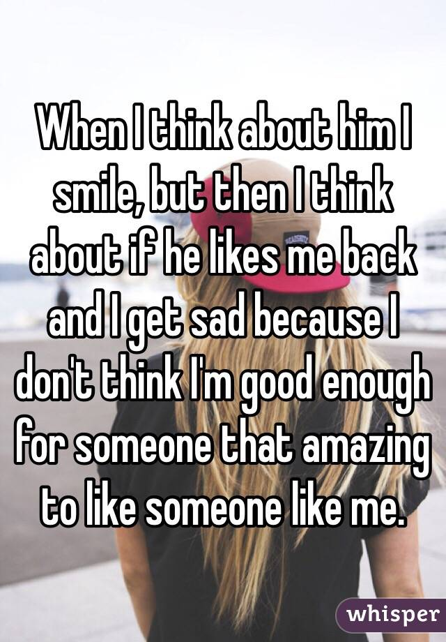 When I think about him I smile, but then I think about if he likes me back and I get sad because I don't think I'm good enough for someone that amazing to like someone like me.