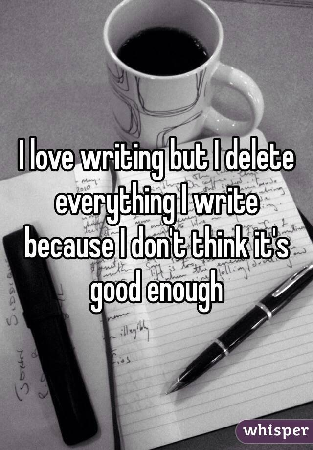 I love writing but I delete everything I write because I don't think it's good enough