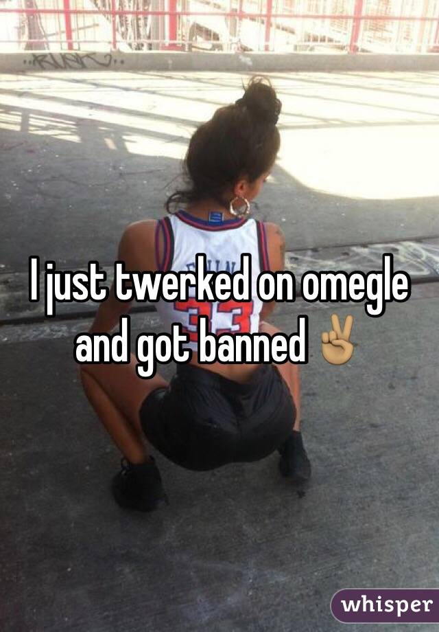 I just twerked on omegle and got banned✌🏽