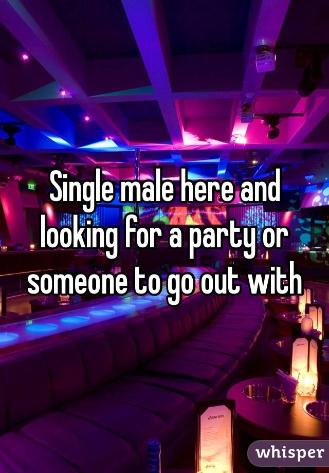 Single male here and looking for a party or someone to go out with