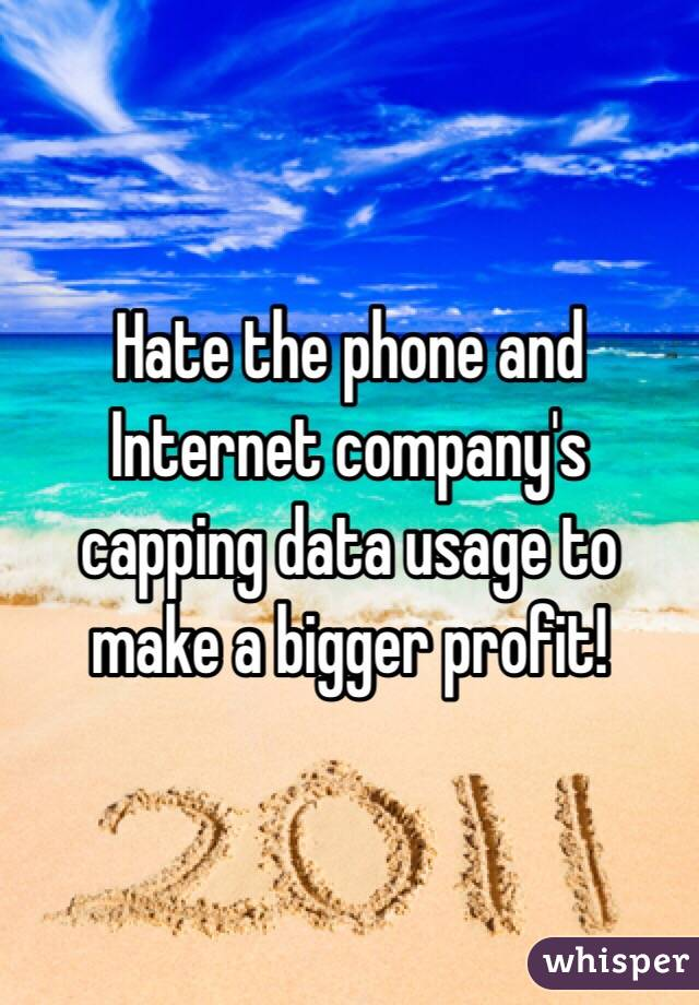 Hate the phone and Internet company's capping data usage to make a bigger profit!