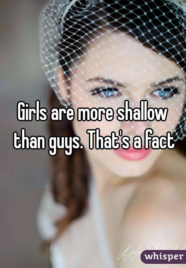 Girls are more shallow than guys. That's a fact