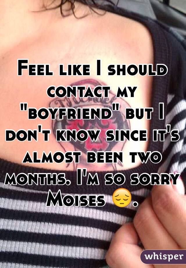 """Feel like I should contact my """"boyfriend"""" but I don't know since it's almost been two months. I'm so sorry Moises 😔."""