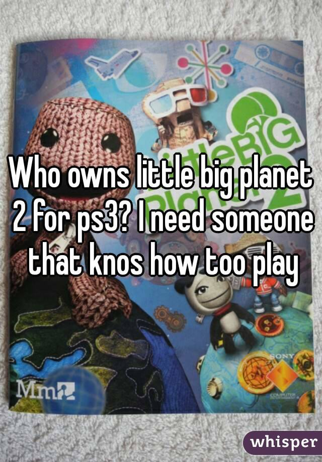 Who owns little big planet 2 for ps3? I need someone that knos how too play