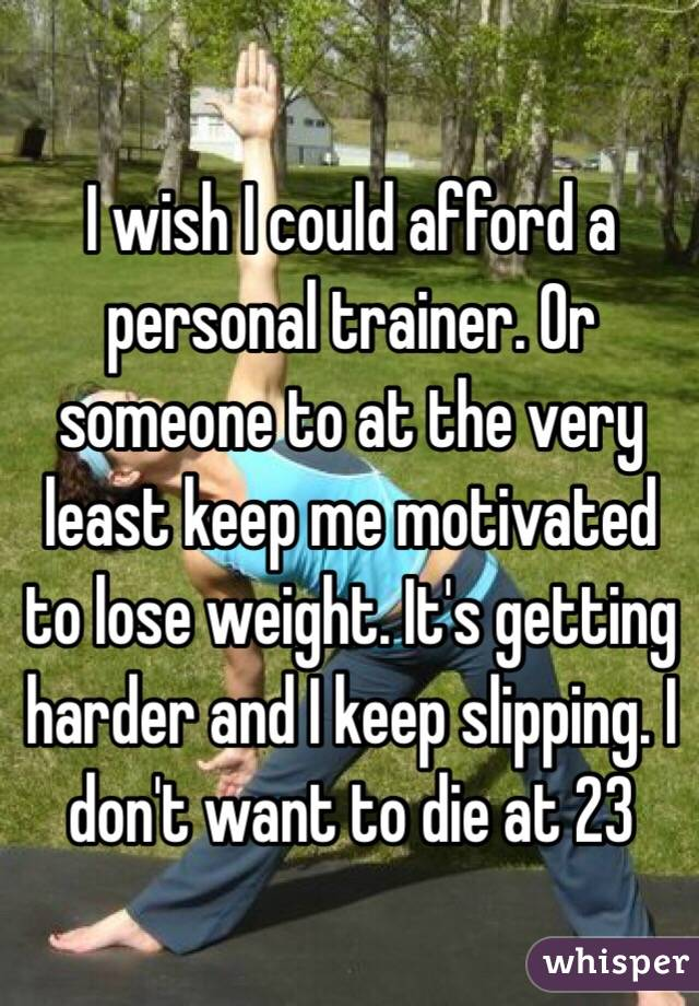 I wish I could afford a personal trainer. Or someone to at the very least keep me motivated to lose weight. It's getting harder and I keep slipping. I don't want to die at 23