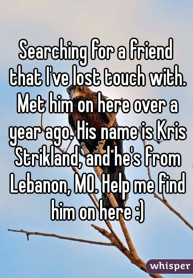 Searching for a friend that I've lost touch with. Met him on here over a year ago. His name is Kris Strikland, and he's from Lebanon, MO. Help me find him on here :)