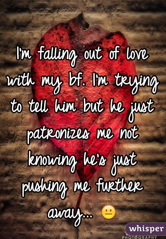 I'm falling out of love with my bf. I'm trying to tell him but he just patronizes me not knowing he's just pushing me further away... 😐