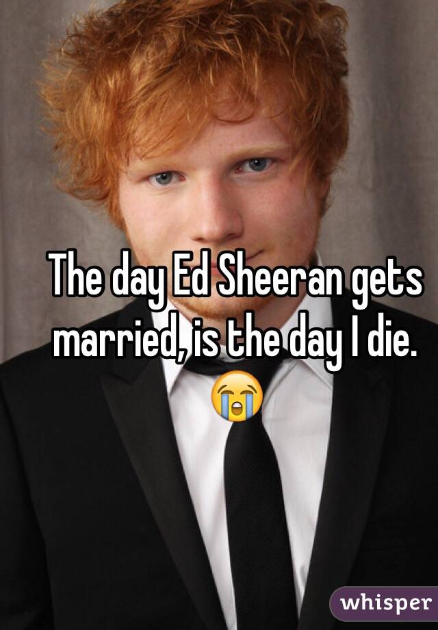 The day Ed Sheeran gets married, is the day I die. 😭