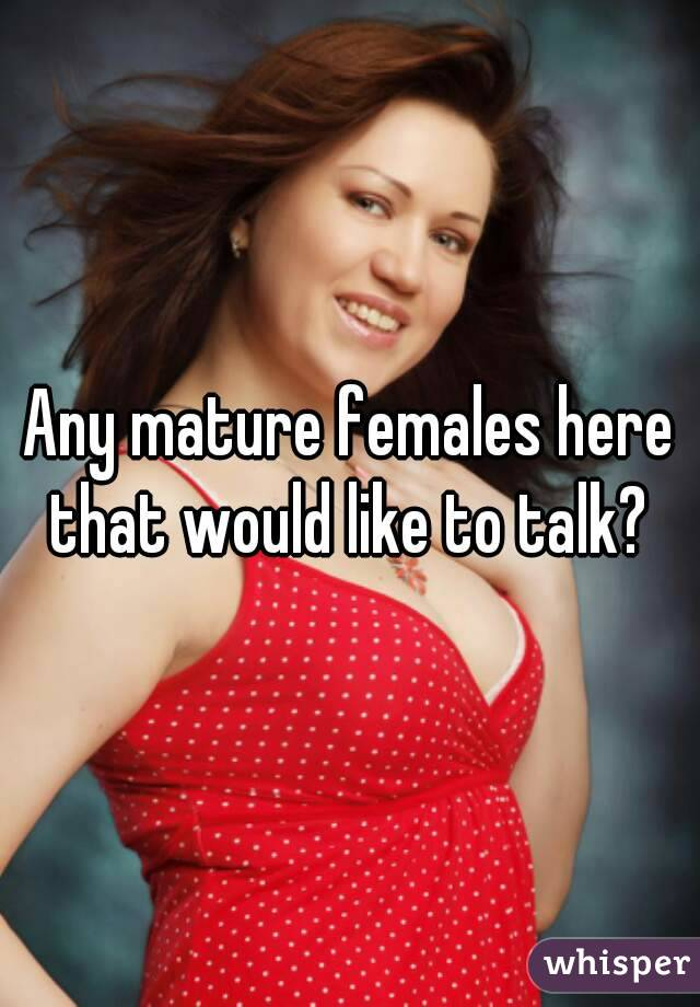 Any mature females here that would like to talk?