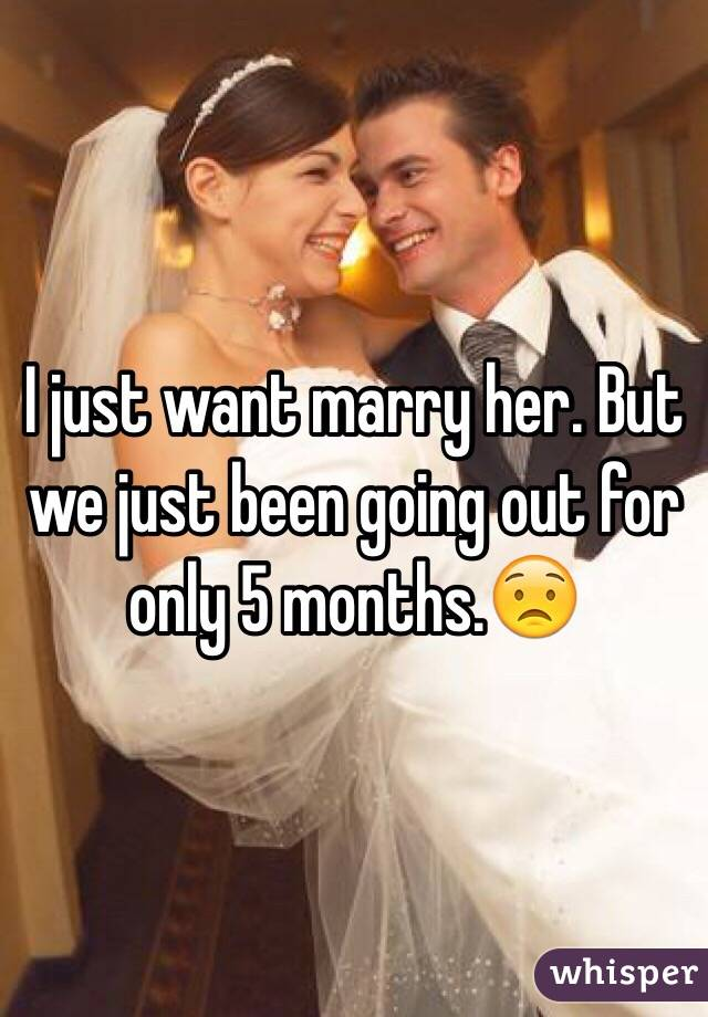 I just want marry her. But we just been going out for only 5 months.😟
