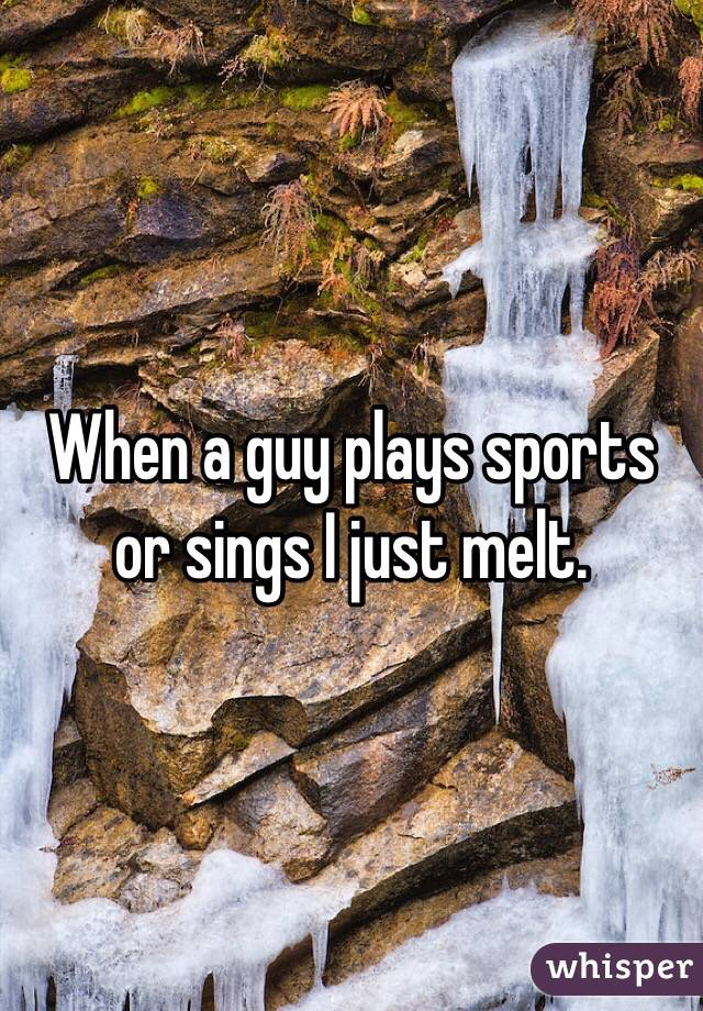 When a guy plays sports or sings I just melt.