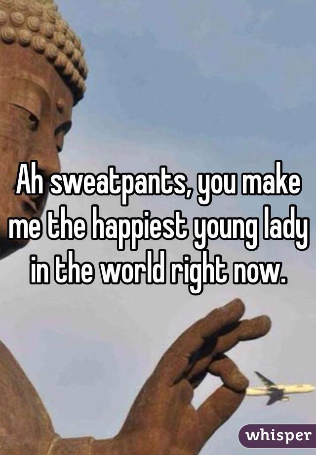 Ah sweatpants, you make me the happiest young lady in the world right now.