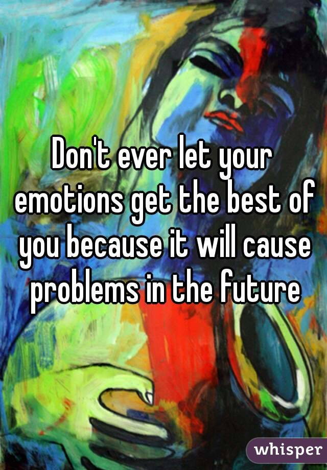 Don't ever let your emotions get the best of you because it will cause problems in the future