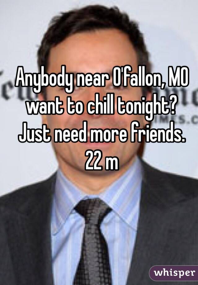 Anybody near O'fallon, MO want to chill tonight? Just need more friends. 22 m