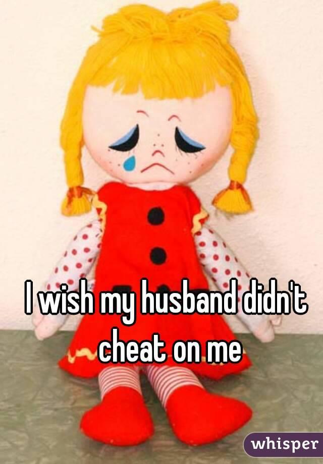 I wish my husband didn't cheat on me
