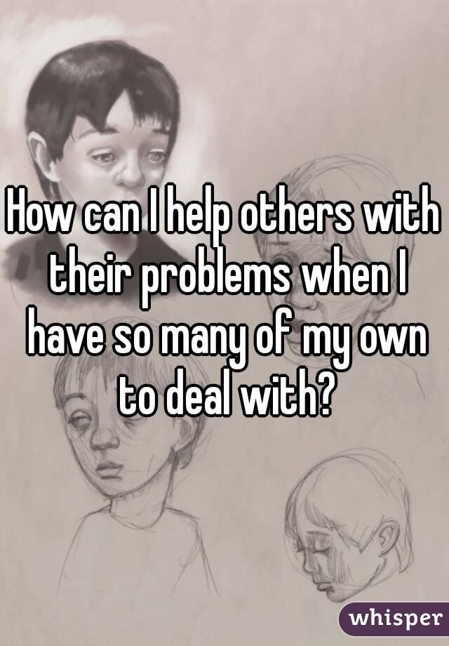 How can I help others with their problems when I have so many of my own to deal with?