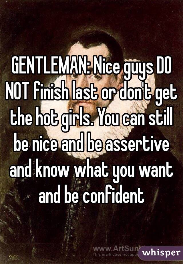 GENTLEMAN: Nice guys DO NOT finish last or don't get the hot girls. You can still be nice and be assertive and know what you want and be confident