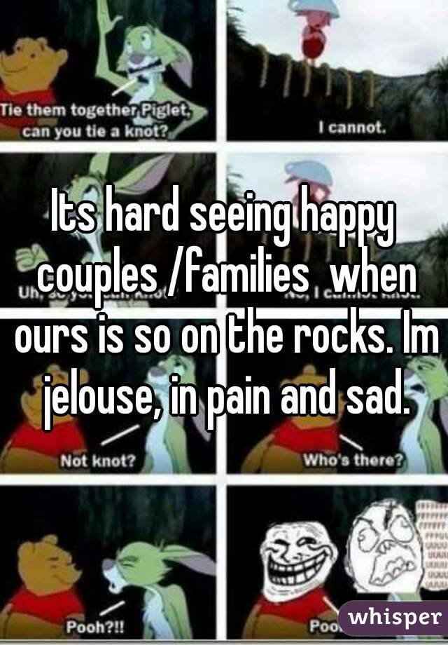 Its hard seeing happy couples /families  when ours is so on the rocks. Im jelouse, in pain and sad.