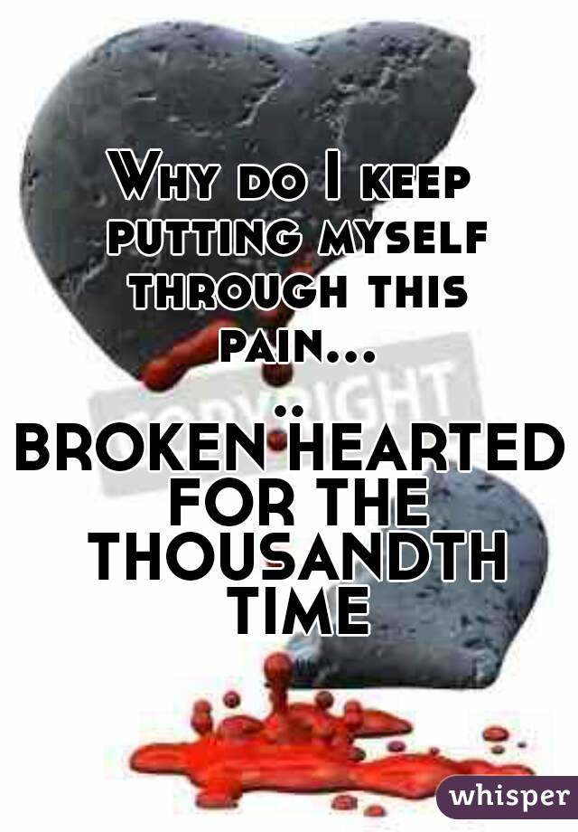Why do I keep putting myself through this pain..... BROKEN HEARTED FOR THE THOUSANDTH TIME