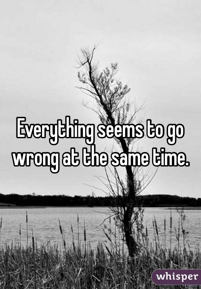 Everything seems to go wrong at the same time.