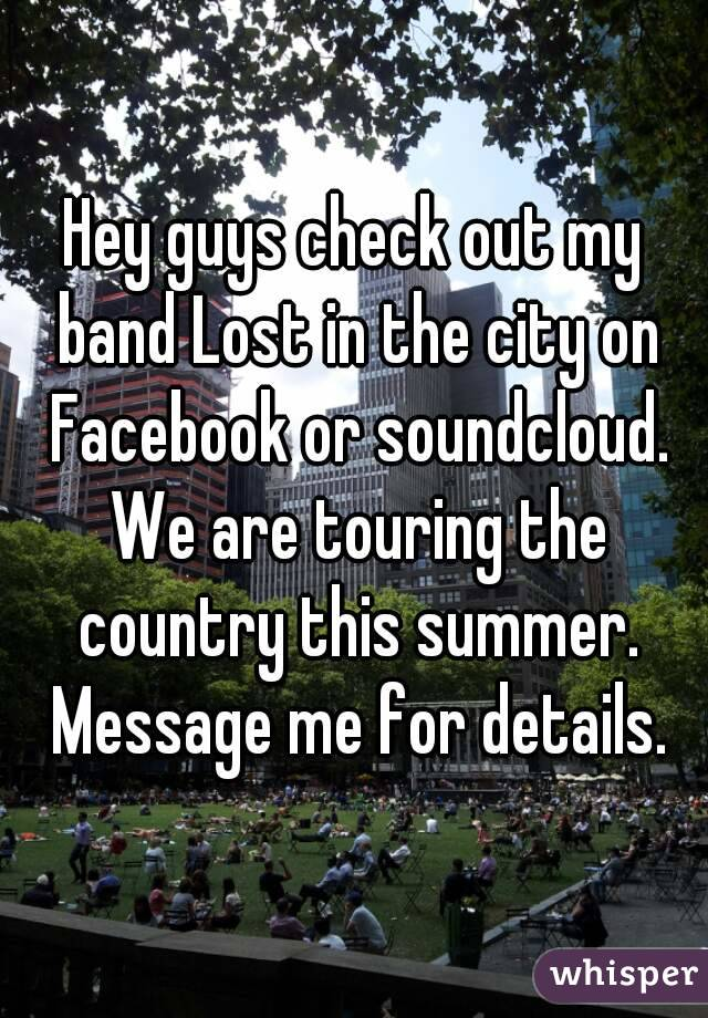 Hey guys check out my band Lost in the city on Facebook or soundcloud. We are touring the country this summer. Message me for details.