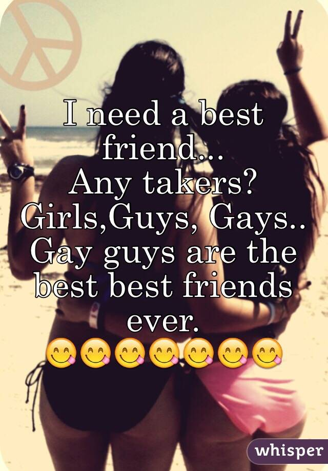 I need a best friend...  Any takers? Girls,Guys, Gays.. Gay guys are the best best friends ever. 😋😋😋😋😋😋😋