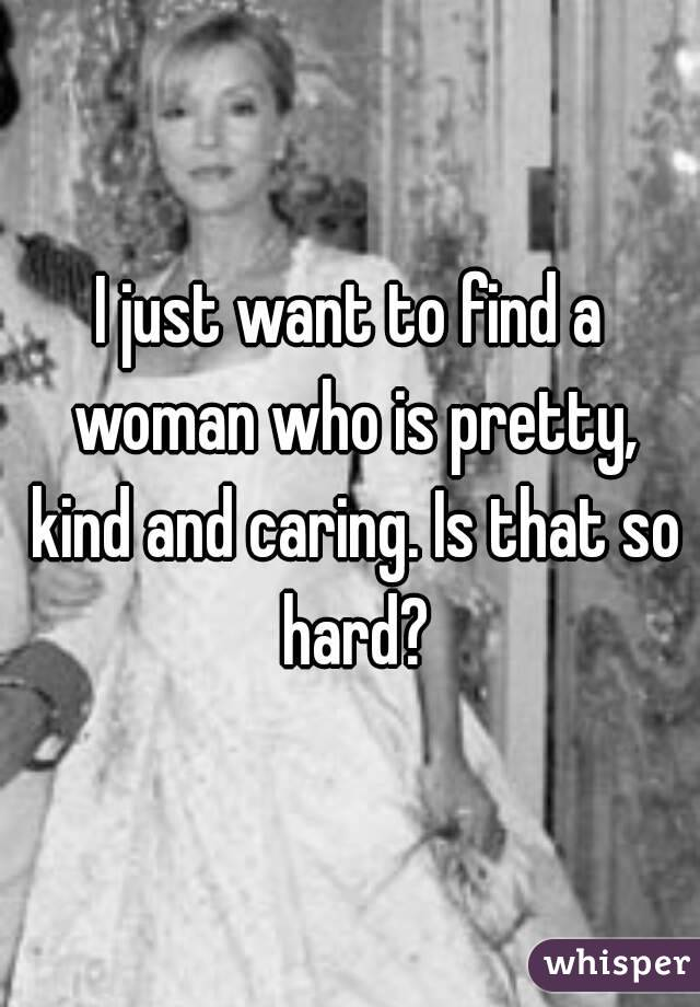 I just want to find a woman who is pretty, kind and caring. Is that so hard?